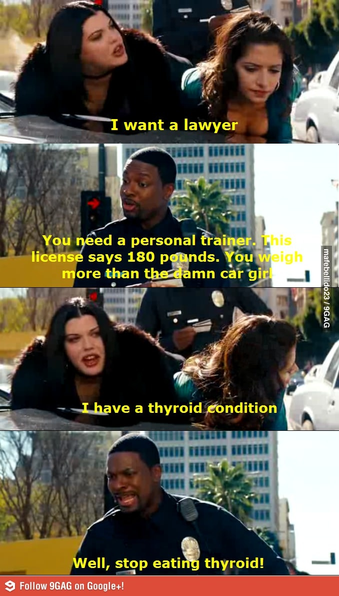 Stop eating Thyroid!  I love Rush hour 3!!
