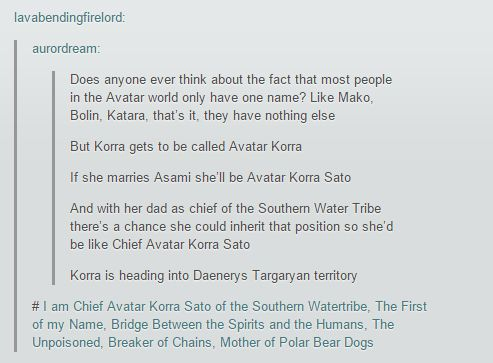 Chief Avatar Korra Sato of the Southern Watertribe, The First of my Name, Bridge Between the Spirits and the Humans, The Unpoisoned, Breaker of Chains, Mother of Polar Bear Dogs