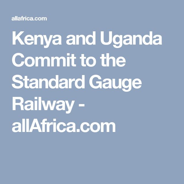 Kenya and Uganda Commit to the Standard Gauge Railway - allAfrica.com