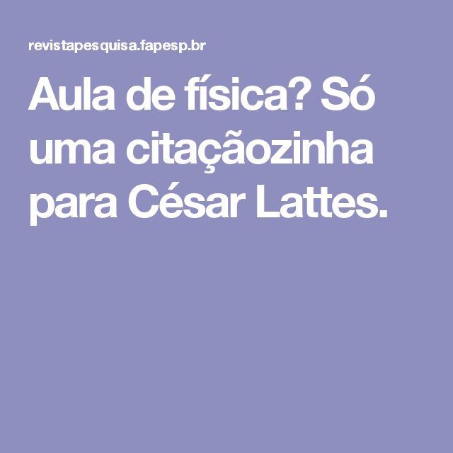 Aula de física? Só uma citaçãozinha para César Lattes.