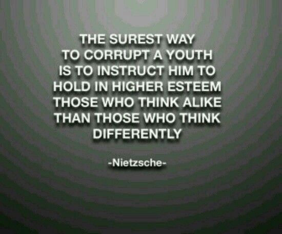 """""""The surest way to corrupt a youth is to instruct him to hold in higher esteem those who think alike than those who think differently.""""- Frederick Nietzsche"""