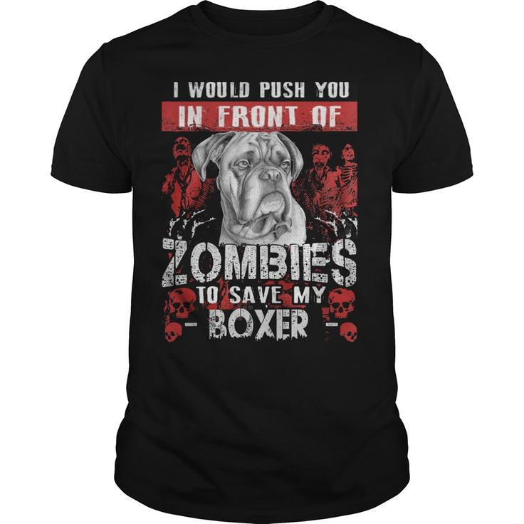 I WOULD PUSH YOU IN FRONT OF ZOMBIES TO SAVE MY BOXER  I would push you in front of zombies to save my boxerboxerlove-boxeri love boxer  Available in t-shirt/hoodie/long tee/sweater/legging with many color and sizes.