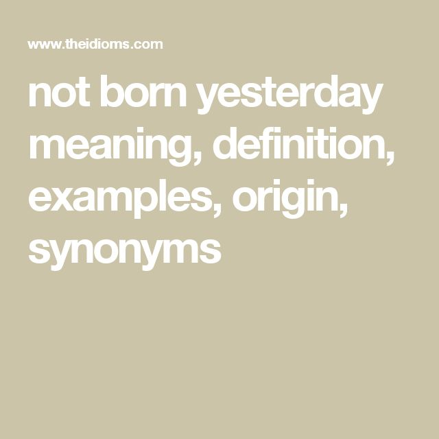 not born yesterday meaning, definition, examples, origin, synonyms