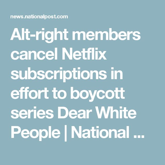Alt-right members cancel Netflix subscriptions in effort to boycott series Dear White People | National Post