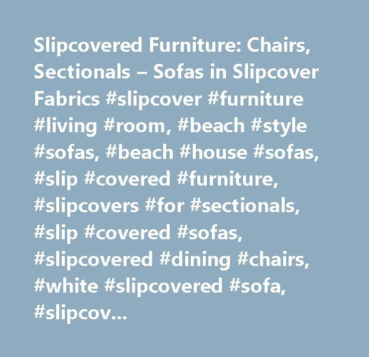Slipcovered Furniture: Chairs, Sectionals – Sofas in Slipcover Fabrics #slipcover #furniture #living #room, #beach #style #sofas, #beach #house #sofas, #slip #covered #furniture, #slipcovers #for #sectionals, #slip #covered #sofas, #slipcovered #dining #chairs, #white #slipcovered #sofa, #slipcovered #sleeper #sofa, #slipcovered #dining #chair, #coastal #style #furniture, #slipcovered #sofas, #slipcovered #chairs, #slipcovered #furniture, #slipcovered #chair, #slipcovered #armchairs…