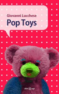Giovanni Lucchese, Pop toys, Alter Ego Edizioni 2016, pp. 110, ISBN: 9788893330121