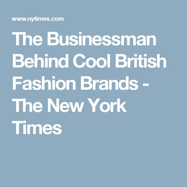 The Businessman Behind Cool British Fashion Brands - The New York Times
