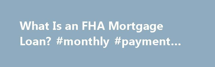 What Is an FHA Mortgage Loan? #monthly #payment #calculator http://loan-credit.nef2.com/what-is-an-fha-mortgage-loan-monthly-payment-calculator/  #what is an fha loan # What Is an FHA Mortgage Loan? Promoted by Mortgages for Buying and Refinancing You can use an FHA-insured mortgage to buy or refinance a primary residence. Individuals may mortgage a one- to four-unit property, including a condominium, manufactured home or single-family house. In general, real estate investors don't qualify…