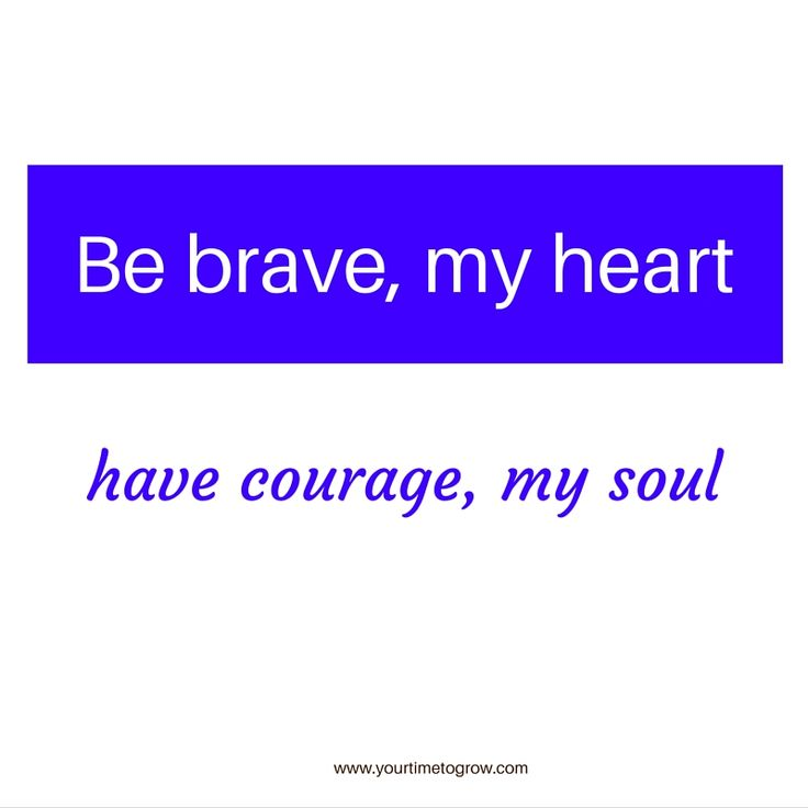 Be brave, my heart. Have courage, my soul. | overcoming fear | coaching | your time to grow