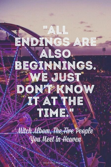 """All endings are also beginnings. We just don't know it at the time."" - Mitch Albom, The Five People You Meet in Heaven 