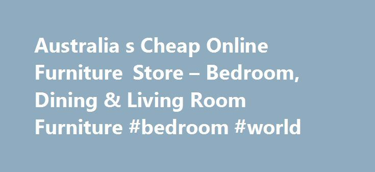 Australia s Cheap Online Furniture Store – Bedroom, Dining & Living Room Furniture #bedroom #world http://bedrooms.remmont.com/australia-s-cheap-online-furniture-store-bedroom-dining-living-room-furniture-bedroom-world/  #bedroom furniture brisbane # My Furniture Store – Australia's Best Value Discount Furniture Store! Finding cheap bedroom furniture that's also great quality can seem very difficult; there are so many [...]