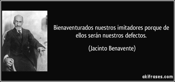 Bienaventurados nuestros imitadores porque de ellos serán nuestros defectos. (Jacinto Benavente)
