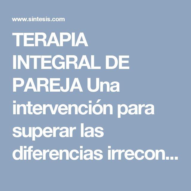 TERAPIA INTEGRAL  DE PAREJA  Una intervención para superar  las diferencias irreconciliables