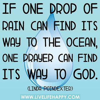 """""""If one drop of rain can find its way to the ocean, one prayer can find its way to God."""" - Linda Poindexter"""