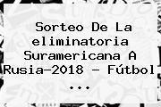 http://tecnoautos.com/wp-content/uploads/imagenes/tendencias/thumbs/sorteo-de-la-eliminatoria-suramericana-a-rusia2018-futbol.jpg Eliminatorias Rusia 2018. Sorteo de la eliminatoria suramericana a Rusia-2018 - Fútbol ..., Enlaces, Imágenes, Videos y Tweets - http://tecnoautos.com/actualidad/eliminatorias-rusia-2018-sorteo-de-la-eliminatoria-suramericana-a-rusia2018-futbol/