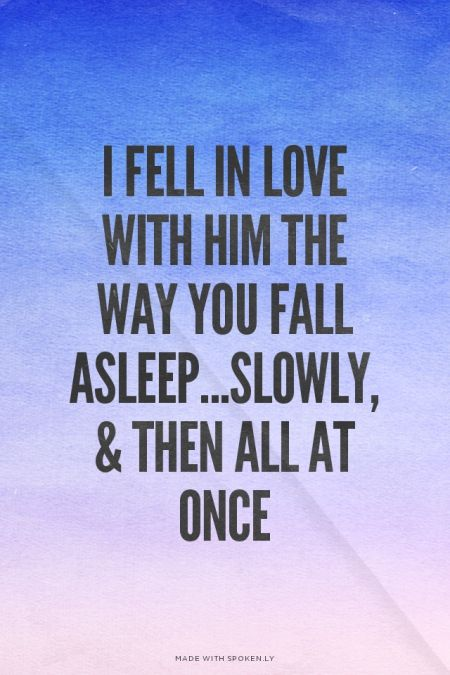 I fell in love with him the way you fall asleep...Slowly, & then all at once | Kirsten made this with Spoken.ly