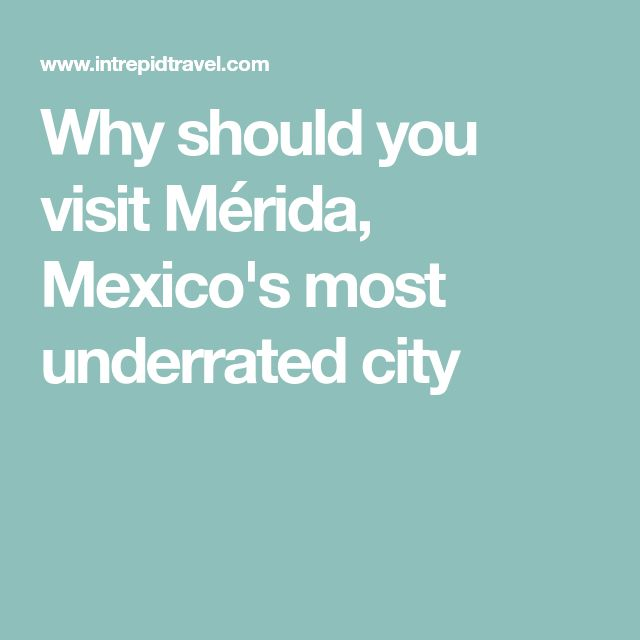 Why should you visit Mérida, Mexico's most underrated city