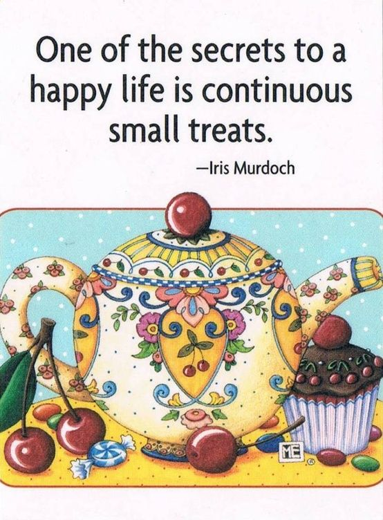 One of the secrets to a happy life is continuous small treats by Iris Murdoch. Art by Mary Engelbreit