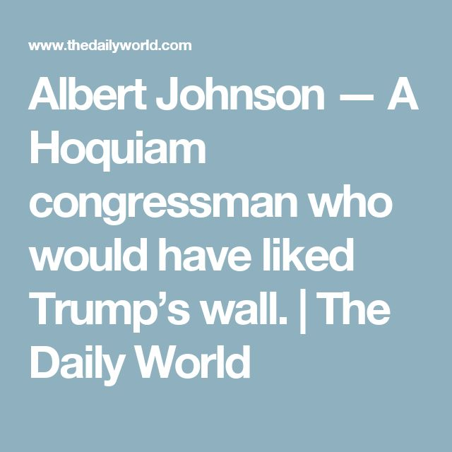 """""""History has neglected Congressman Albert Johnson, 'Father of the 1924 Immigration Bill.' The act codified the concept of admitting aliens into the United States on the basis of quotas."""""""