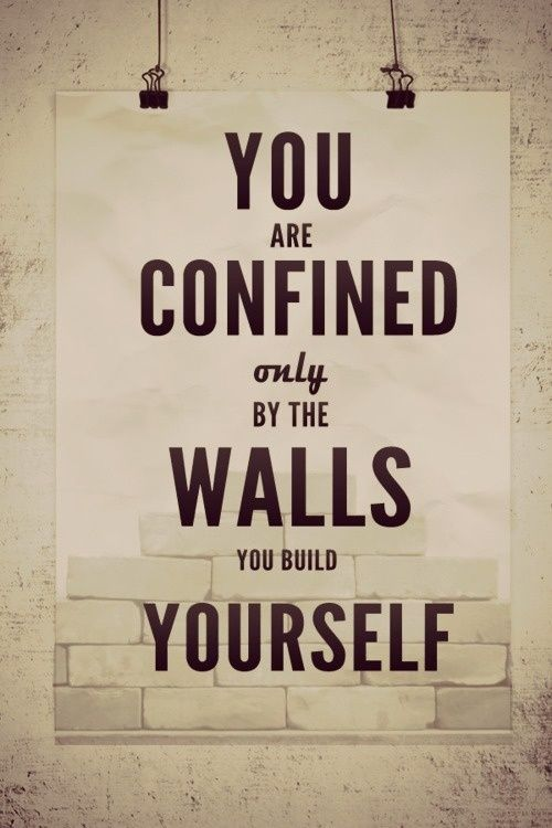 you are confined only by the walls you build around yourself