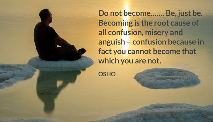 Do not become……. Be, just be. Becoming is the root cause of all confusion, misery and anguish – confusion because in fact you cannot become that which you are not. OSH