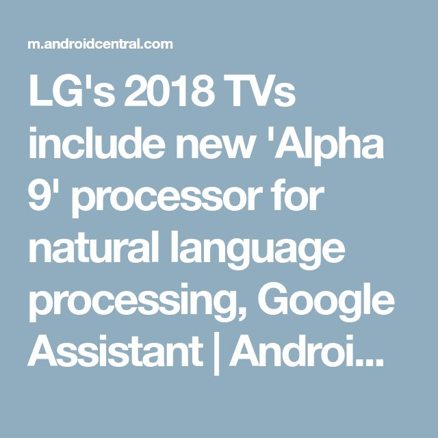 LG's 2018 TVs include new 'Alpha 9' processor for natural language processing, Google Assistant | Android Central