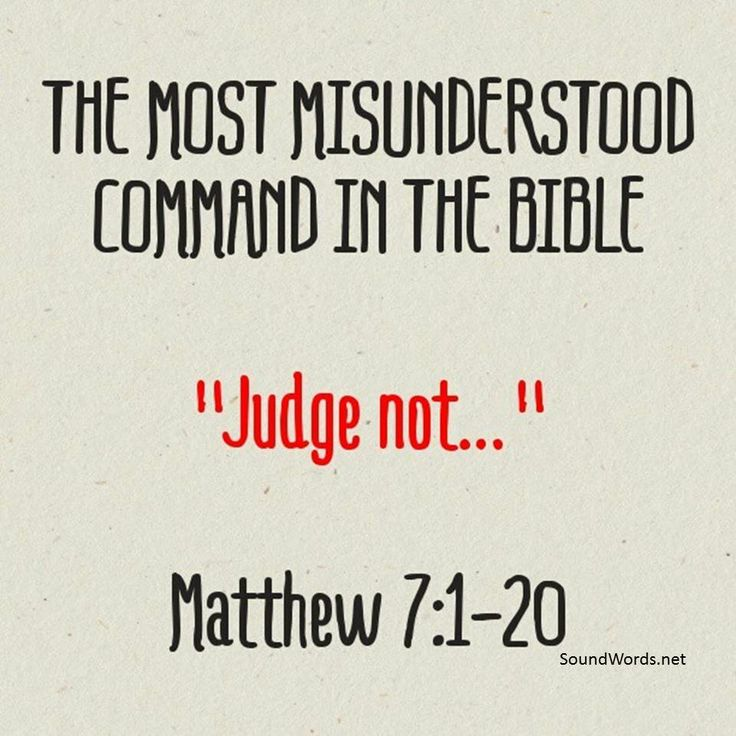 """THE MOST MISUNDERSTOOD COMMAND IN THE BIBLE """"Judge not… """" -- Matthew 7:1-20 It is addressed only to hypocrites (verse 5) and commands them to judge no one until they have severely judged and corrected their own lives. """"Then thou shalt see clearly to cast the mote out of thy brother's eye."""" After you cease to be a hypocrite you can correctly """"judge"""" the other fellow. See John 7:24; 1 Corinthians 2:16; 5:7; 6:5; Hebrews 5:12-14. Reprint from: May 1941 issue of: """"Sound Words"""" #soundwords"""