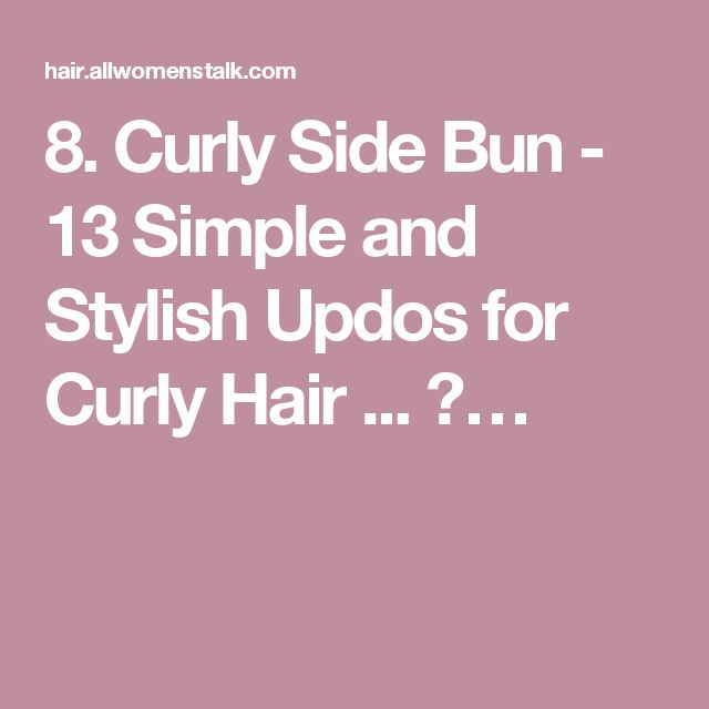 8. Curly Side Bun - 13 Simple and Stylish Updos for Curly Hair ... →…