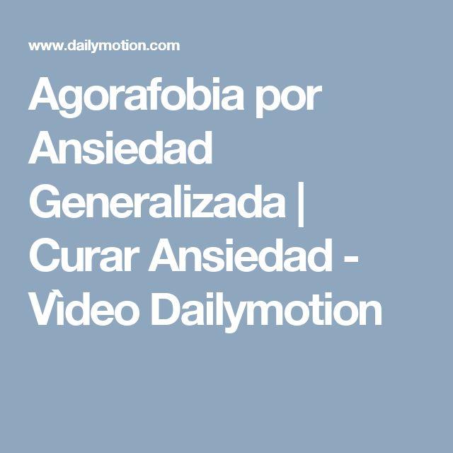 Agorafobia por Ansiedad Generalizada   Curar Ansiedad - Vìdeo Dailymotion
