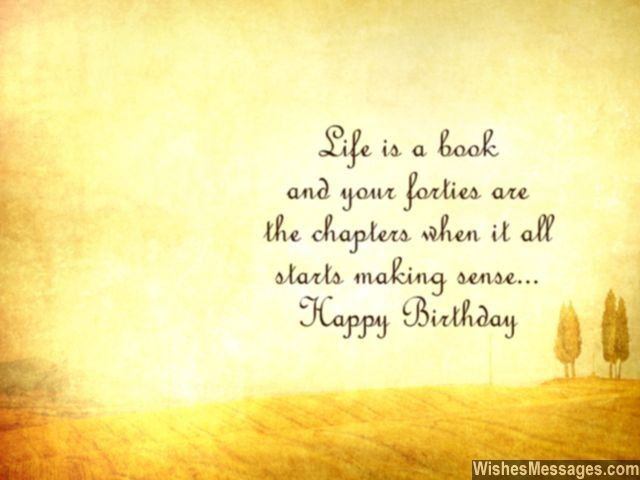 Life is a book and your forties are the chapters when it all starts making sense... via WishesMessages.com