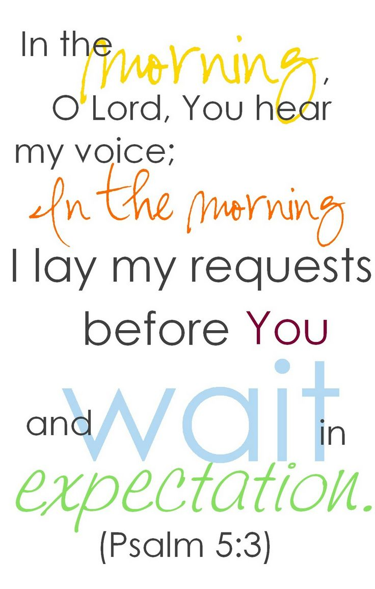 Psalm 5:3 In the morning O Lord, You hear my voice; In the morning I lay my requests before You and wait in expectation.