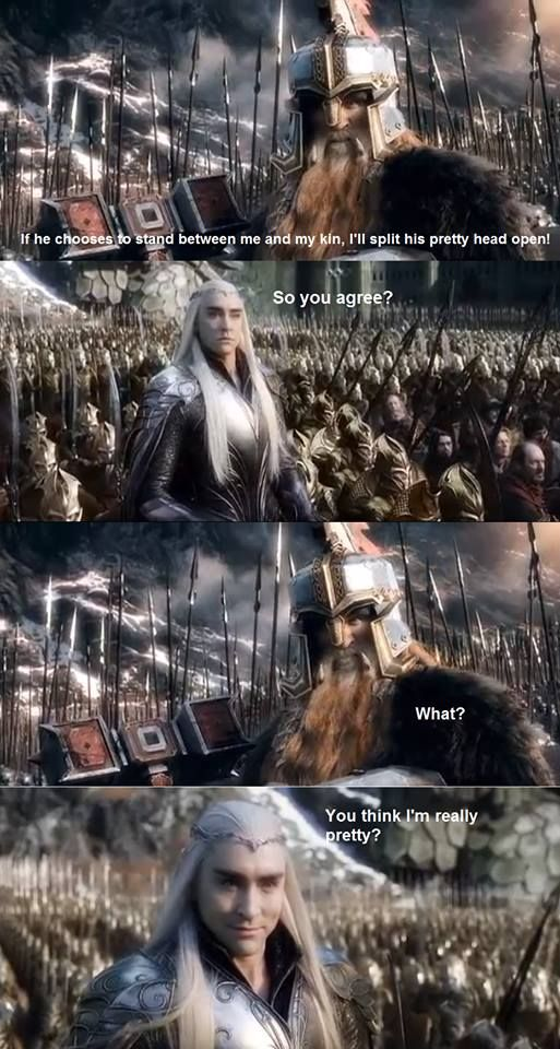 I don't think that's what he meant, Thranduil. <--he still chooses to take it as a compliment.