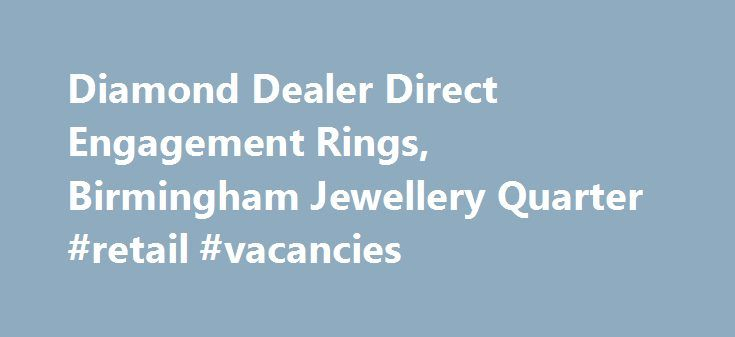 Diamond Dealer Direct Engagement Rings, Birmingham Jewellery Quarter #retail #vacancies http://retail.nef2.com/diamond-dealer-direct-engagement-rings-birmingham-jewellery-quarter-retail-vacancies/  #diamond retailers # The Leading Jewellery Shop in Birmingham We've spent a long time in the jewellery industry, and that has enabled us to forge relationships with suppliers throughout the world. This means we have access to a massive 70% of the polished diamonds available. If you're looking for…