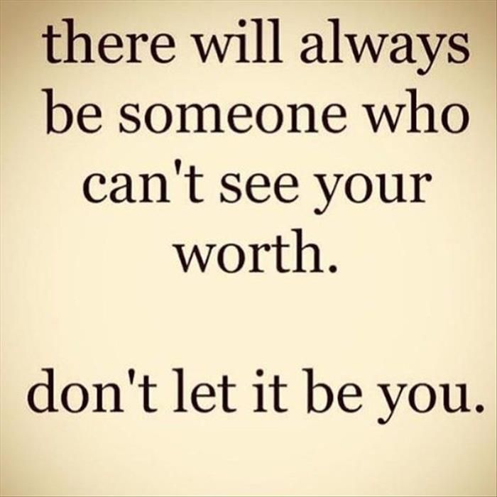 There will always be someone who can't see your worth.  Don't let it be you.   Quotes Of The Day – 12 Pics