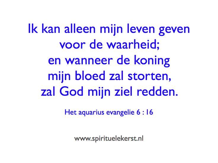 Ik kan alleen mijn leven geven voor de waarheid; en wanneer de koning mijn bloed zal storten, zal God mijn ziel redden.   Het aquarius evangelie 6 : 16