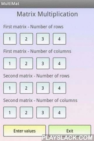 Matrix Multiplication  Android App - playslack.com , This free app is a math calculator, which is able to multiply a matrix with an other. The maximal number of rows and columns of a matrix is 4.Best math tool for school and college! If you are a student, it will helps you to learn linear algebra! Note: Matrix multiplication is a binary operation of two matrices which produces another matrix. It has numerous applications in applied mathematics, physics, and engineering.