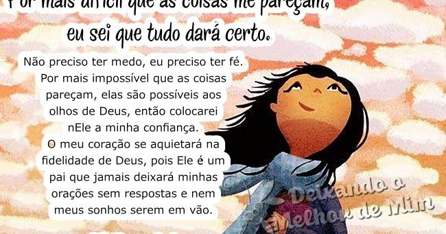 Por mais difícil que as coisas me pareçam, eu sei que tudo dará certo. Não preciso ter medo, eu preciso ter fé. Por mais impossível que as ...