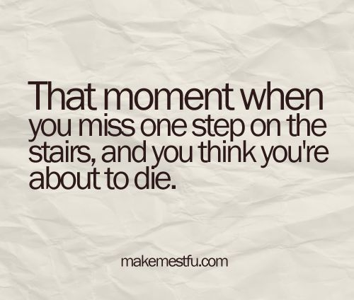 This made me laugh so hard!! Probably because I have fallen down the stairs at least 20 times in my life....a couple of those times was actually walking UP the stairs lol