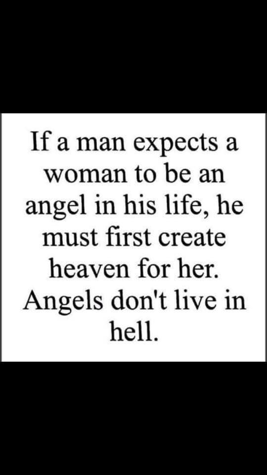 If a man expects a woman to be an angel in his life, he must first create heaven for her. Angels don't live in hell.