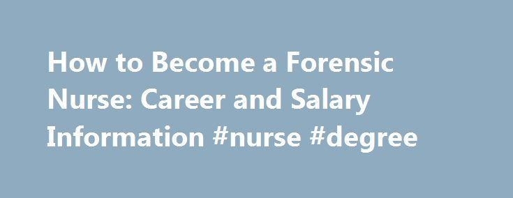 How to Become a Forensic Nurse: Career and Salary Information #nurse #degree http://bank.nef2.com/how-to-become-a-forensic-nurse-career-and-salary-information-nurse-degree/  # Forensic Nurse: Career Guide If you want to go beyond the typical duties of a nurse and approach your work from a law enforcement angle, a forensic nursing job might be for you. Forensic nursing is a cross between a healthcare profession and a judicial system profession. Forensic nurses perform duties that are much…