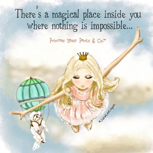 There's a magical place inside you where's nothing is impossible... ~ Princess Sassy Pants & Co