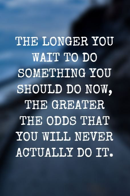 """""""The longer you wait to do something you should do now, the greater the odds that you will never actually do it."""""""