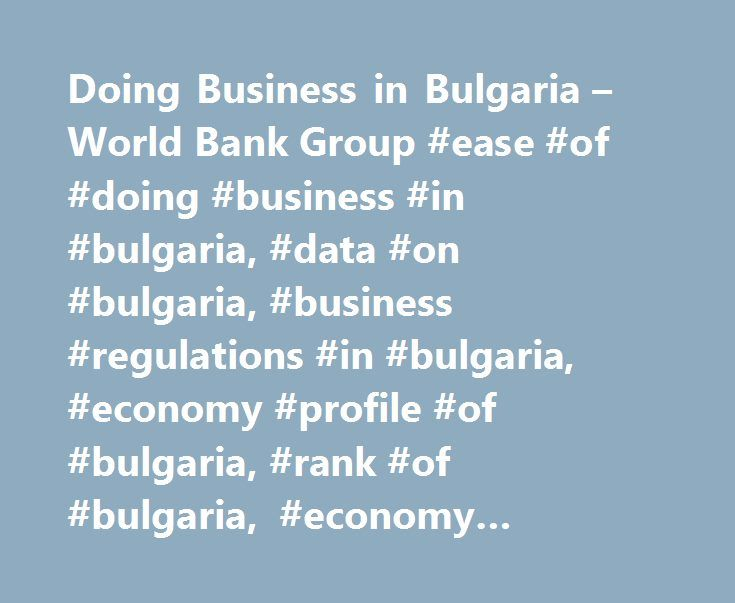 Doing Business in Bulgaria – World Bank Group #ease #of #doing #business #in #bulgaria, #data #on #bulgaria, #business #regulations #in #bulgaria, #economy #profile #of #bulgaria, #rank #of #bulgaria, #economy #overview #of #bulgaria http://utah.remmont.com/doing-business-in-bulgaria-world-bank-group-ease-of-doing-business-in-bulgaria-data-on-bulgaria-business-regulations-in-bulgaria-economy-profile-of-bulgaria-rank-of-bulgaria/  Starting a Business The steps of launching a business are…