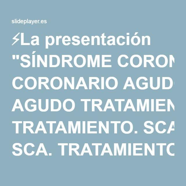 """⚡La presentación """"SÍNDROME CORONARIO AGUDO TRATAMIENTO. SCA. TRATAMIENTO URGENTE."""""""