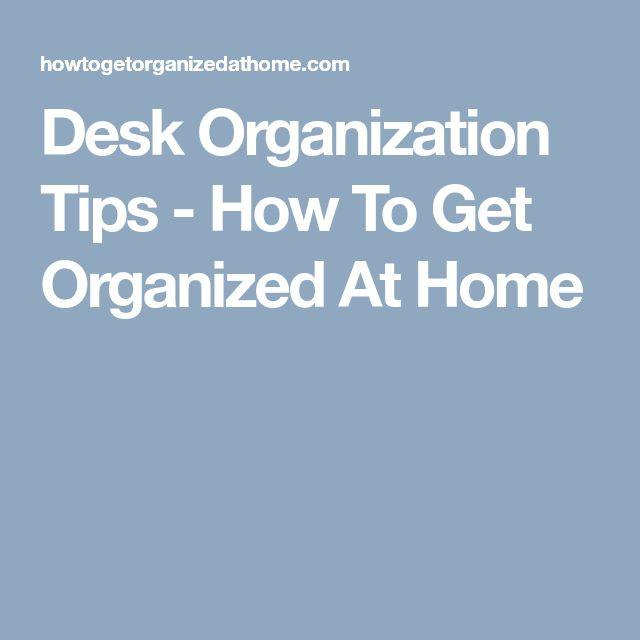Desk Organization Tips - How To Get Organized At Home