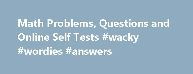 Math Problems, Questions and Online Self Tests #wacky #wordies #answers http://answer.remmont.com/math-problems-questions-and-online-self-tests-wacky-wordies-answers/  #math questions with answers # Math Problems, Questions and Online Self Tests Free online math problems, questions and self tests on precalculus topics. Answers and detailed solutions are provided. Math Tests Practice Math Problems and Questions Solve math problems (1) and the Solutions are provided. Numerical, Graphical and…