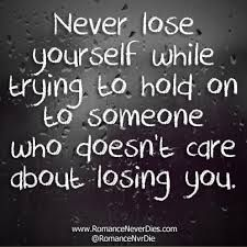 Never lose yourself while trying to hold on to someone who doesn't care about losing you. rejection quotes