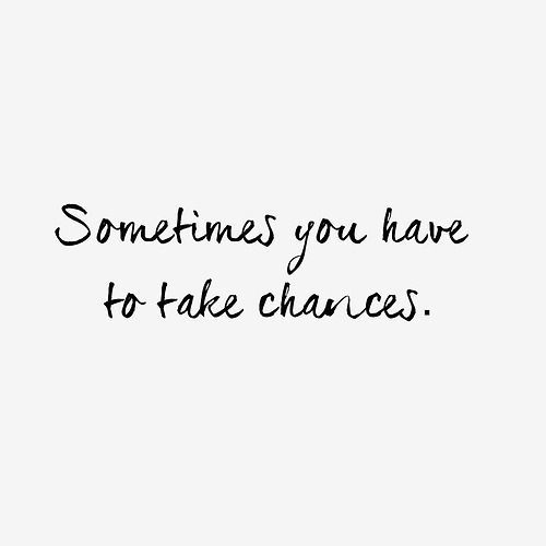 sometimes you have to take chances