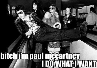 Bitch I'm Paul McCartney....I do what I want....The Beatles....