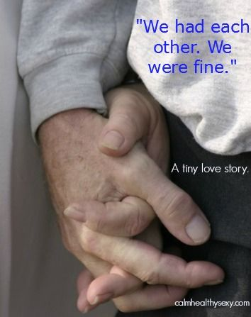 """""""We had each other.  We were fine.""""  A tiny love story. www.calmhealthysexy.com"""